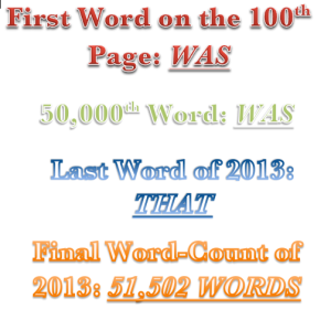 My final novel-word stats for 2013!  READS First Word on the 100th Page: WAS 50,000th Word: WAS Last Word of 2013: THAT Final Word-Count of 2013: 51,502 WORDS