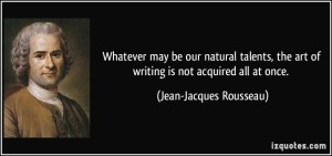 quote-whatever-may-be-our-natural-talents-the-art-of-writing-is-not-acquired-all-at-once-jean-jacques-rousseau-382495